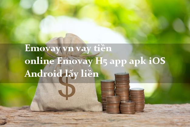Emovay vn vay tiền online Emovay H5 app apk iOS Android lấy liền
