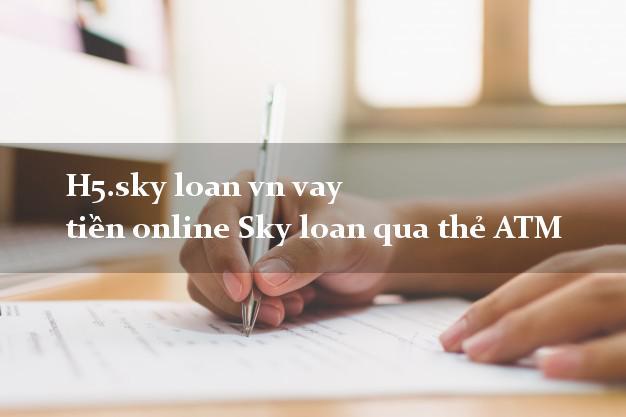 H5.sky loan vn vay tiền online Sky loan qua thẻ ATM