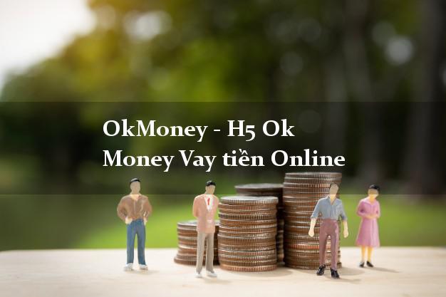 OkMoney - H5 Ok Money Vay tiền Online