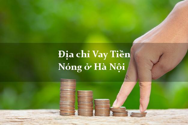 Địa chỉ Vay Tiền Nóng ở Hà Nội