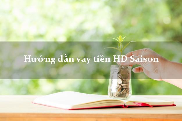 Hướng dẫn vay tiền HD Saison thủ tục đơn giản