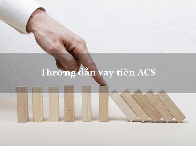 Hướng dẫn vay tiền ACS chỉ cần SHK
