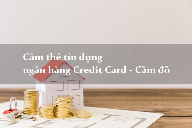 Cầm thẻ tín dụng ngân hàng Credit Card - Cầm đồ dễ dàng nhất